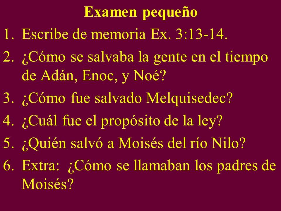 Examen pequeño 1.Escribe de memoria Ex. 3:13-14. 2.¿Cómo se salvaba la gente en el tiempo de Adán, Enoc, y Noé? 3.¿Cómo fue salvado Melquisedec? 4.¿Cu