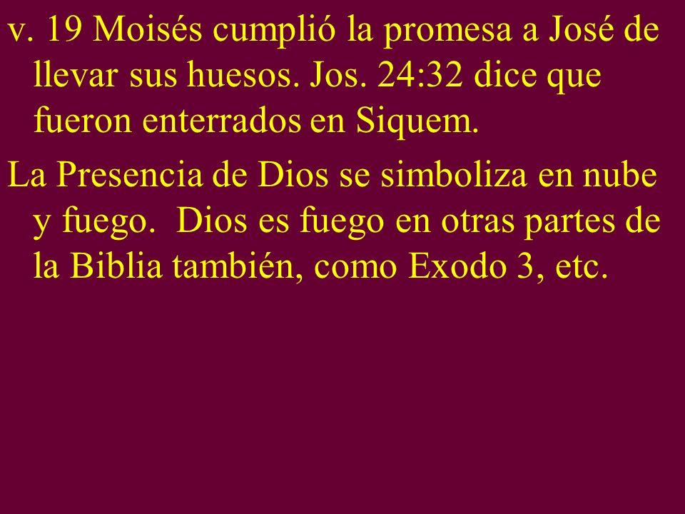 v. 19 Moisés cumplió la promesa a José de llevar sus huesos. Jos. 24:32 dice que fueron enterrados en Siquem. La Presencia de Dios se simboliza en nub