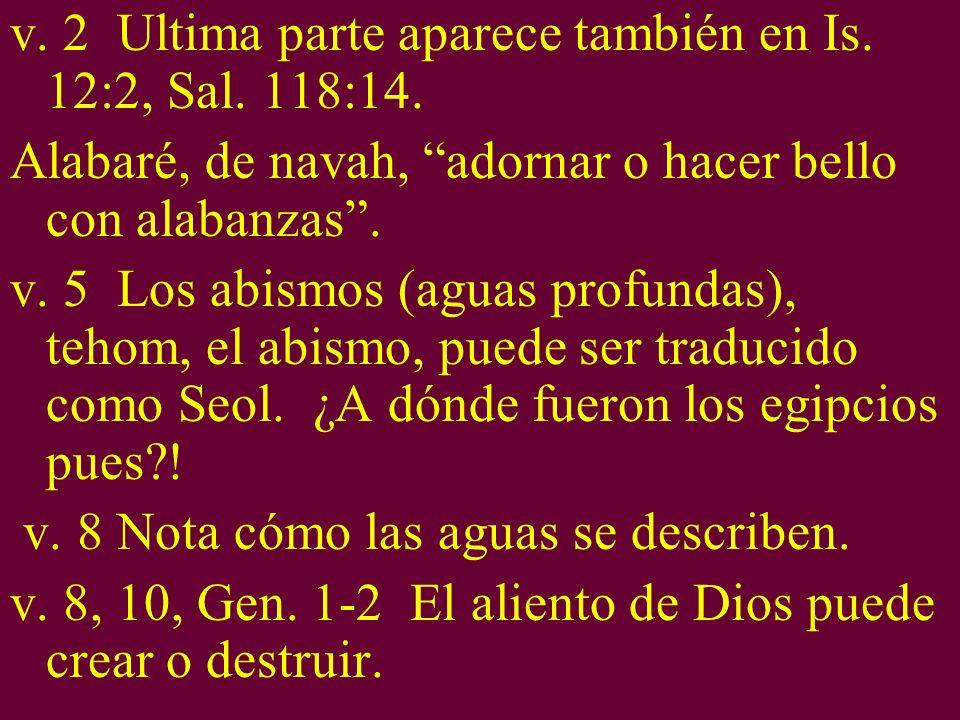 v. 2 Ultima parte aparece también en Is. 12:2, Sal. 118:14. Alabaré, de navah, adornar o hacer bello con alabanzas. v. 5 Los abismos (aguas profundas)