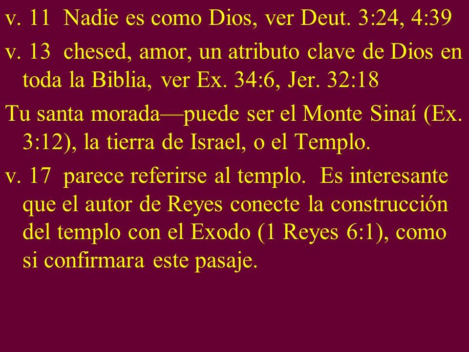 v. 11 Nadie es como Dios, ver Deut. 3:24, 4:39 v. 13 chesed, amor, un atributo clave de Dios en toda la Biblia, ver Ex. 34:6, Jer. 32:18 Tu santa mora
