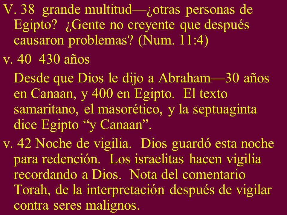 V. 38 grande multitud¿otras personas de Egipto? ¿Gente no creyente que después causaron problemas? (Num. 11:4) v. 40 430 años Desde que Dios le dijo a