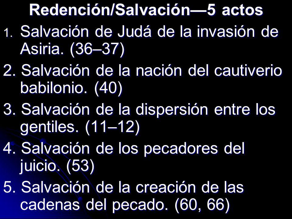 Redención/Salvación5 actos 1. Salvación de Judá de la invasión de Asiria. (36–37) 2. Salvación de la nación del cautiverio babilonio. (40) 3. Salvació