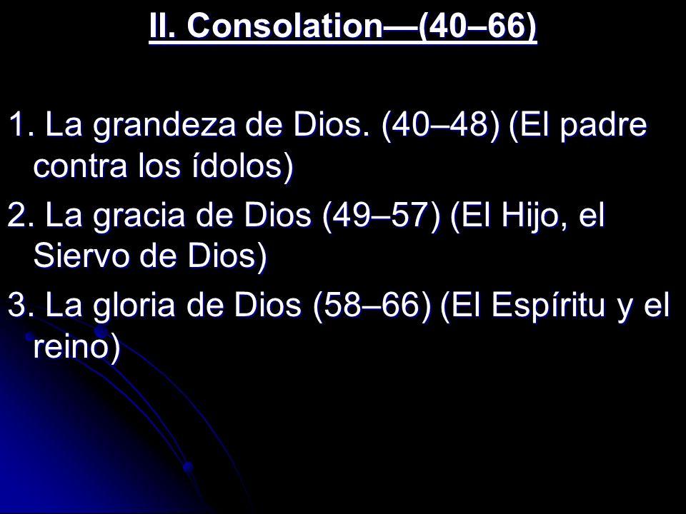 II. Consolation(40–66) 1. La grandeza de Dios. (40–48) (El padre contra los ídolos) 2. La gracia de Dios (49–57) (El Hijo, el Siervo de Dios) 3. La gl