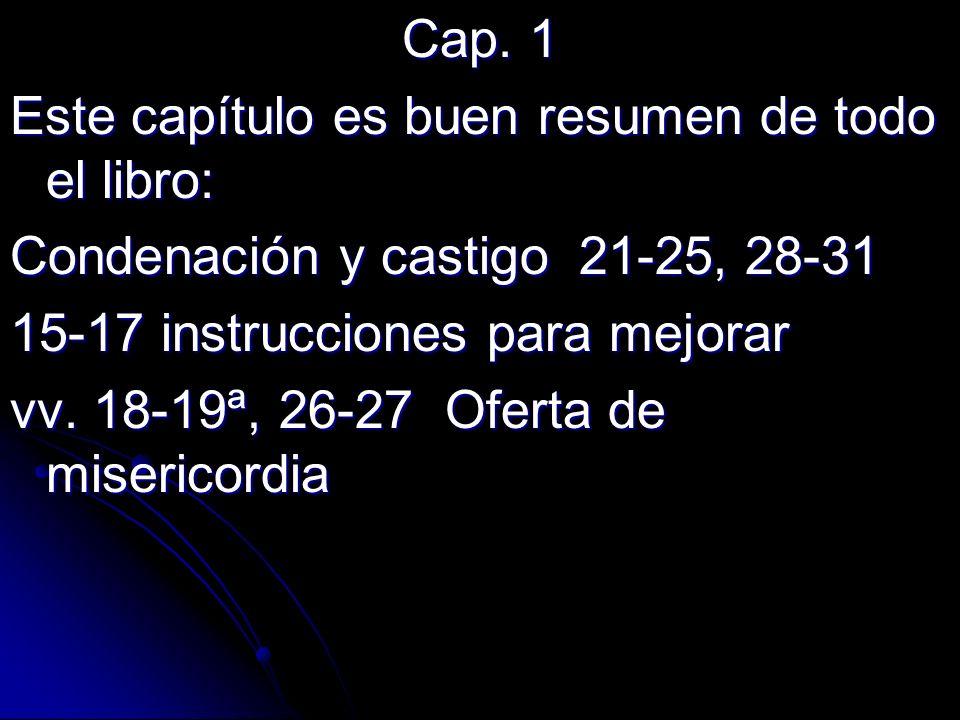 Cap. 1 Este capítulo es buen resumen de todo el libro: Condenación y castigo 21-25, 28-31 15-17 instrucciones para mejorar vv. 18-19ª, 26-27 Oferta de