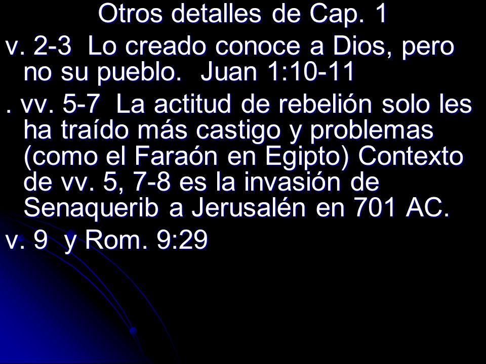 Otros detalles de Cap. 1 v. 2-3 Lo creado conoce a Dios, pero no su pueblo. Juan 1:10-11. vv. 5-7 La actitud de rebelión solo les ha traído más castig