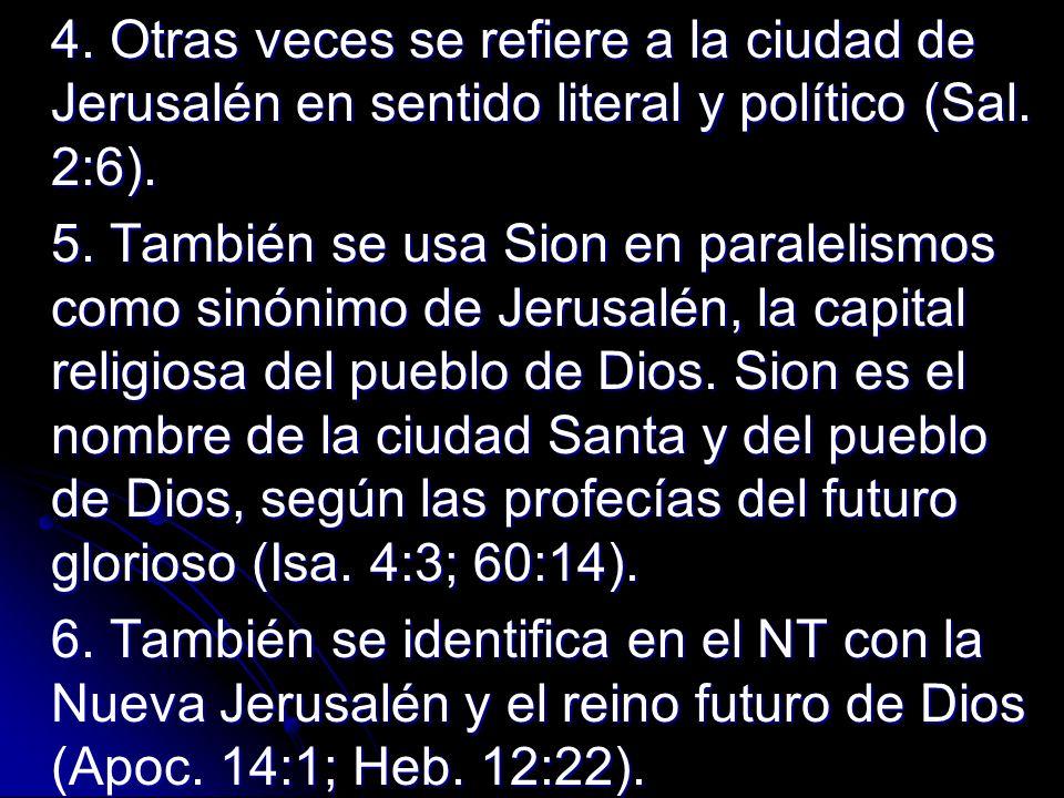 4. Otras veces se refiere a la ciudad de Jerusalén en sentido literal y político (Sal. 2:6). 5. También se usa Sion en paralelismos como sinónimo de J
