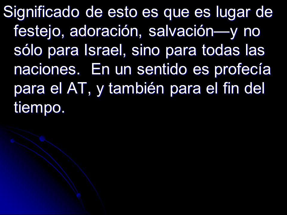 Significado de esto es que es lugar de festejo, adoración, salvacióny no sólo para Israel, sino para todas las naciones. En un sentido es profecía par