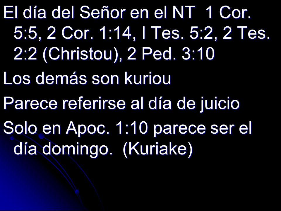 El día del Señor en el NT 1 Cor. 5:5, 2 Cor. 1:14, I Tes. 5:2, 2 Tes. 2:2 (Christou), 2 Ped. 3:10 Los demás son kuriou Parece referirse al día de juic