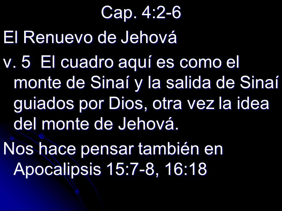 Cap. 4:2-6 El Renuevo de Jehová v. 5 El cuadro aquí es como el monte de Sinaí y la salida de Sinaí guiados por Dios, otra vez la idea del monte de Jeh