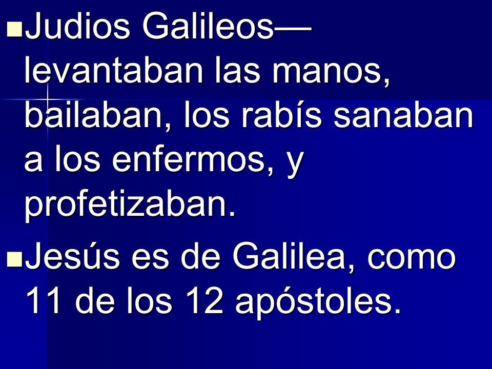 Judios Galileos levantaban las manos, bailaban, los rabís sanaban a los enfermos, y profetizaban. Judios Galileos levantaban las manos, bailaban, los