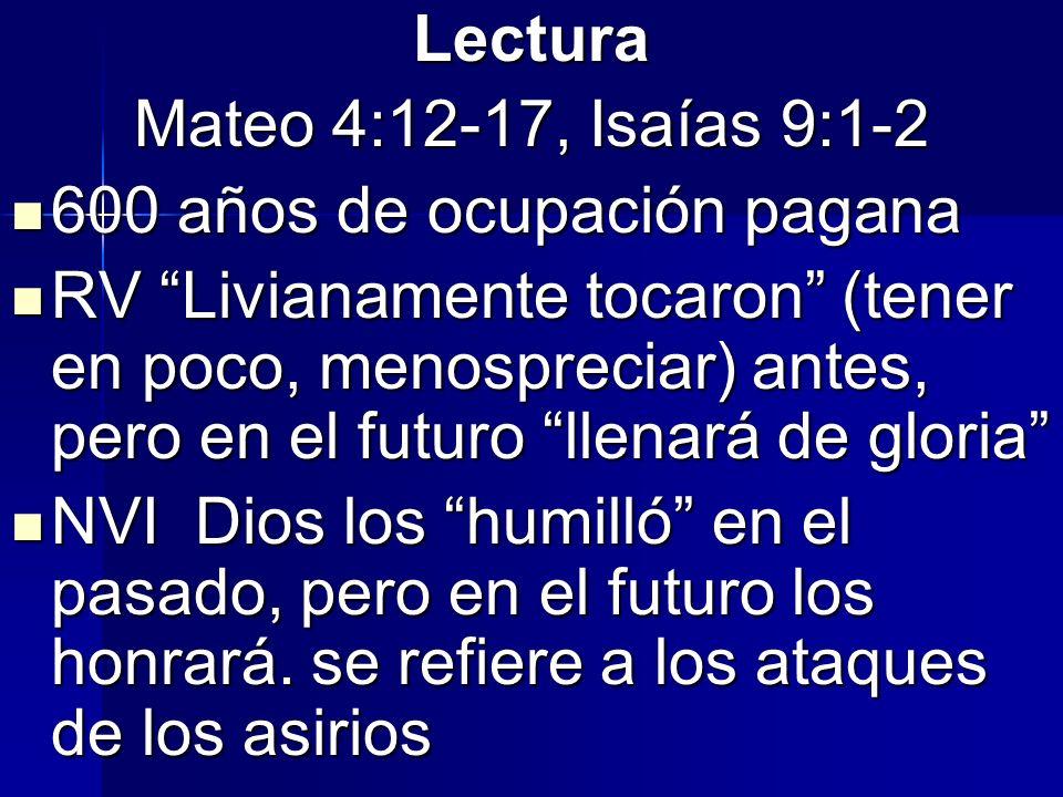 Lectura Mateo 4:12-17, Isaías 9:1-2 600 años de ocupación pagana 600 años de ocupación pagana RV Livianamente tocaron (tener en poco, menospreciar) an