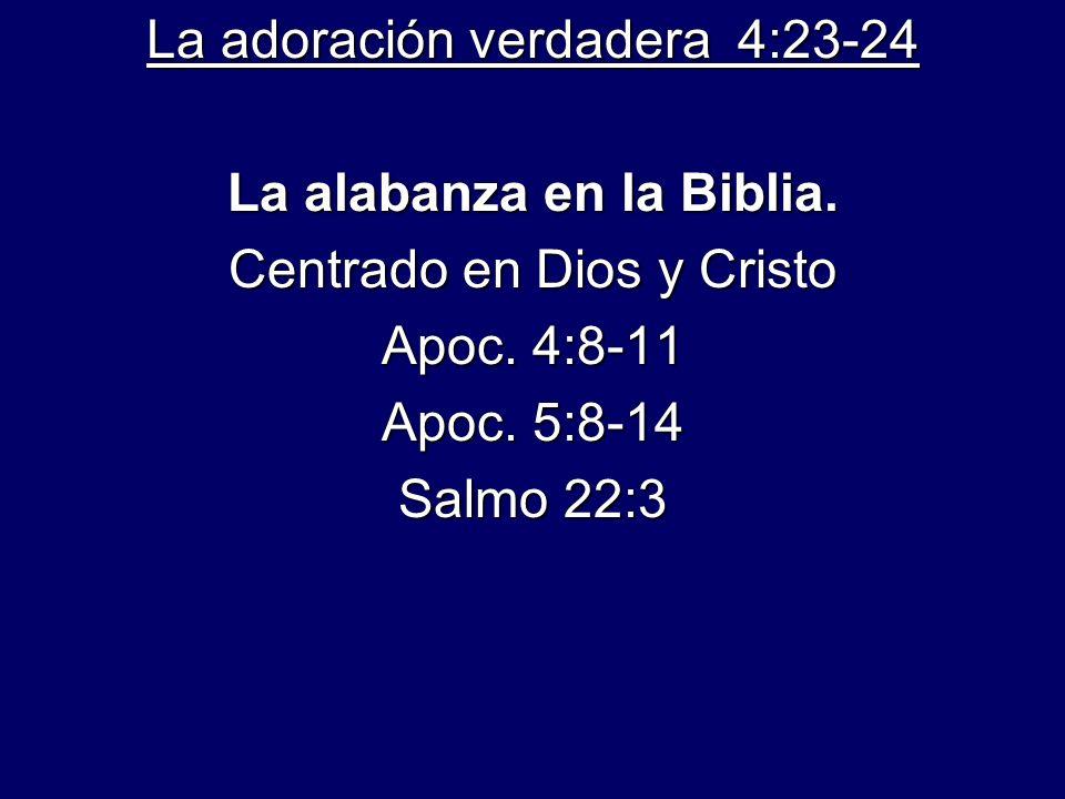 La adoración verdadera 4:23-24 La alabanza en la Biblia. Centrado en Dios y Cristo Apoc. 4:8-11 Apoc. 5:8-14 Salmo 22:3