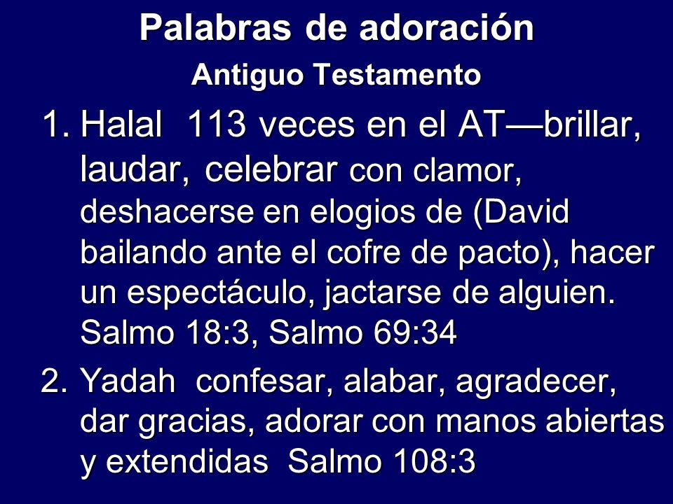 Palabras de adoración Antiguo Testamento 1.Halal 113 veces en el ATbrillar, laudar, celebrar con clamor, deshacerse en elogios de (David bailando ante