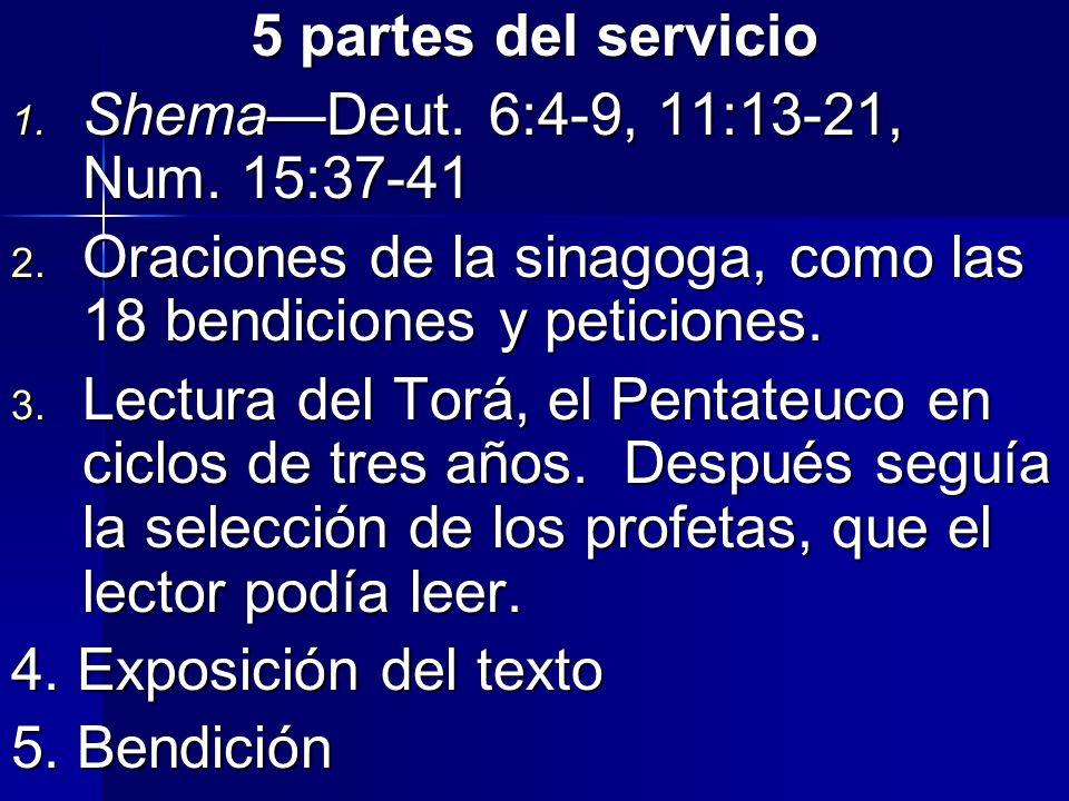 5 partes del servicio 1. ShemaDeut. 6:4-9, 11:13-21, Num. 15:37-41 2. Oraciones de la sinagoga, como las 18 bendiciones y peticiones. 3. Lectura del T