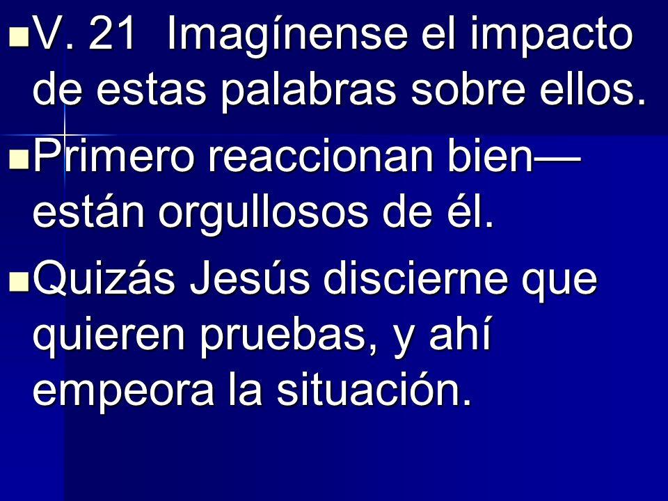 V. 21 Imagínense el impacto de estas palabras sobre ellos. V. 21 Imagínense el impacto de estas palabras sobre ellos. Primero reaccionan bien están or