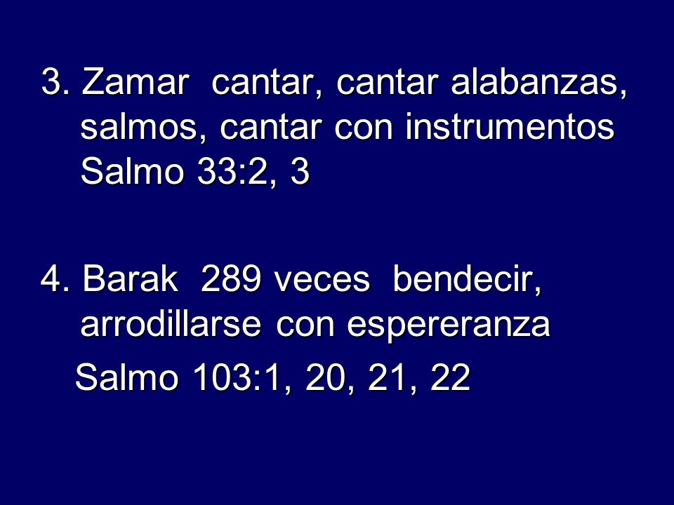 3. Zamar cantar, cantar alabanzas, salmos, cantar con instrumentos Salmo 33:2, 3 4. Barak 289 veces bendecir, arrodillarse con espereranza Salmo 103:1