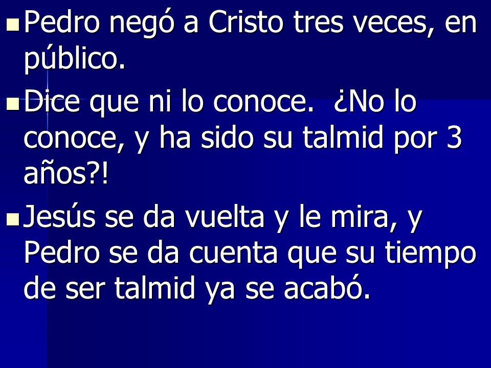 Pedro negó a Cristo tres veces, en público. Pedro negó a Cristo tres veces, en público. Dice que ni lo conoce. ¿No lo conoce, y ha sido su talmid por