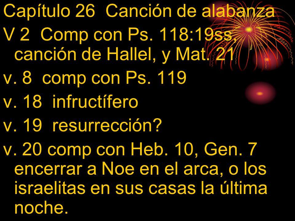 Capítulo 26 Canción de alabanza V 2 Comp con Ps. 118:19ss, canción de Hallel, y Mat. 21 v. 8 comp con Ps. 119 v. 18 infructífero v. 19 resurrección? v