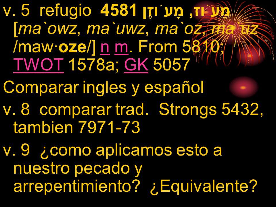 v. 5 refugio 4581 מָעֹוז, מָעֹוזֶן [ma`owz, ma`uwz, ma`oz, ma`uz /maw·oze/] n m. From 5810; TWOT 1578a; GK 5057nm TWOTGK Comparar ingles y español v.
