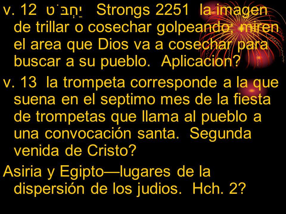 v. 12 יַחְבֹּט Strongs 2251 la imagen de trillar o cosechar golpeando; miren el area que Dios va a cosechar para buscar a su pueblo. Aplicacion? v. 13