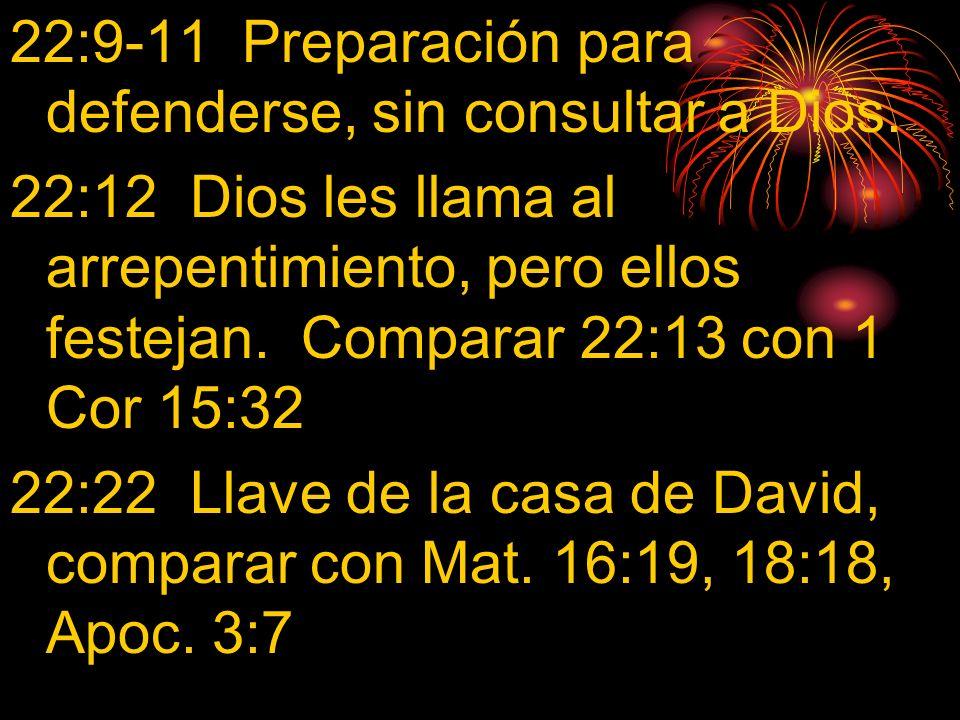 22:9-11 Preparación para defenderse, sin consultar a Dios. 22:12 Dios les llama al arrepentimiento, pero ellos festejan. Comparar 22:13 con 1 Cor 15:3