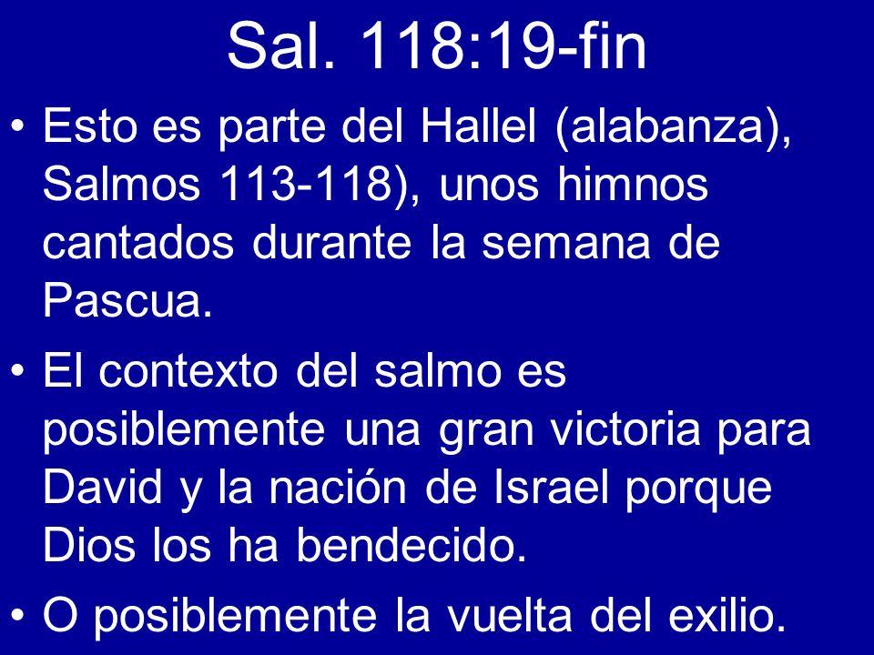 Sal. 118:19-fin Esto es parte del Hallel (alabanza), Salmos 113-118), unos himnos cantados durante la semana de Pascua. El contexto del salmo es posib