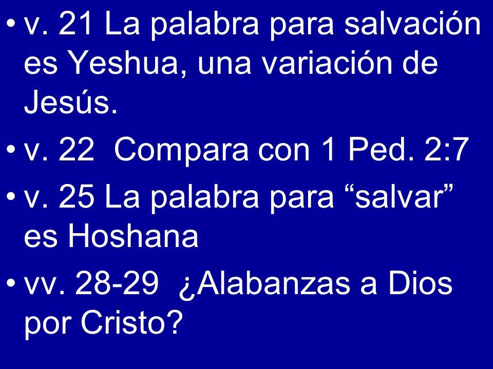 v. 21 La palabra para salvación es Yeshua, una variación de Jesús. v. 22 Compara con 1 Ped. 2:7 v. 25 La palabra para salvar es Hoshana vv. 28-29 ¿Ala