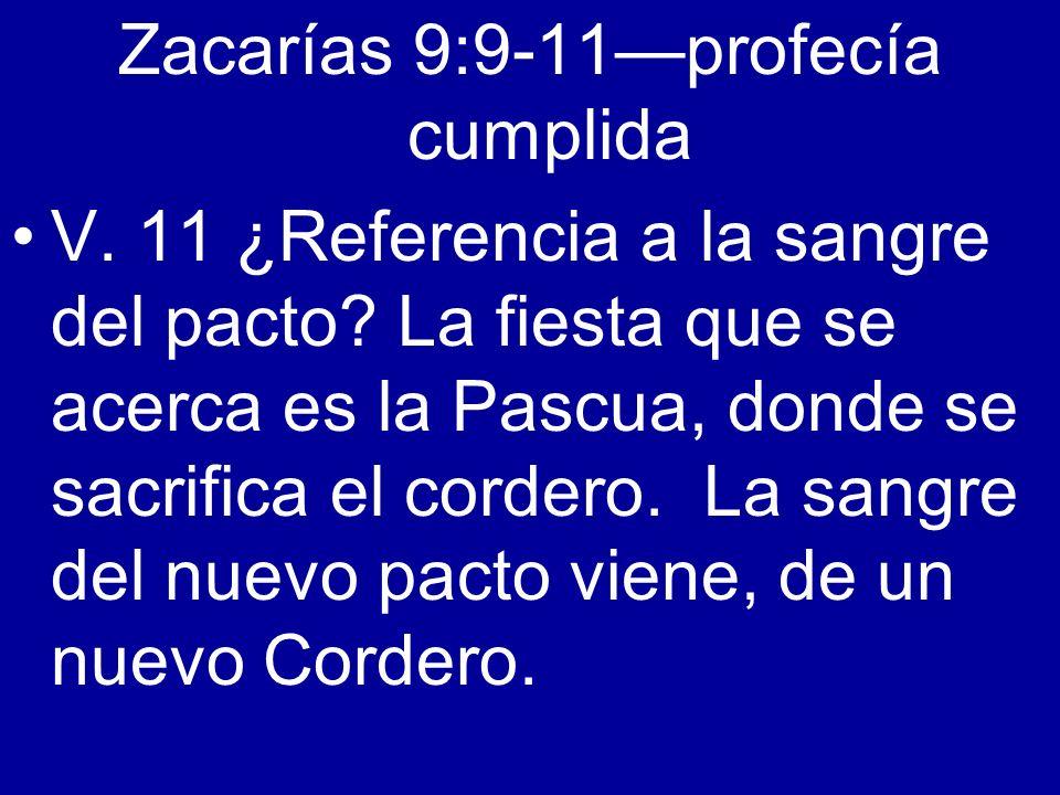 Zacarías 9:9-11profecía cumplida V. 11 ¿Referencia a la sangre del pacto? La fiesta que se acerca es la Pascua, donde se sacrifica el cordero. La sang