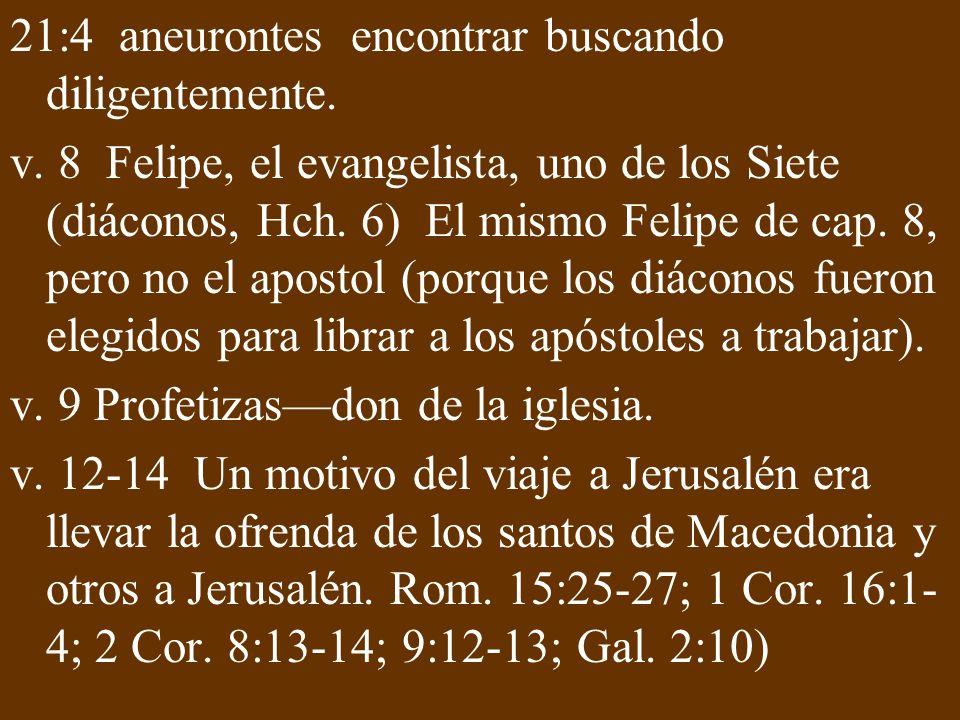 21:4 aneurontes encontrar buscando diligentemente. v. 8 Felipe, el evangelista, uno de los Siete (diáconos, Hch. 6) El mismo Felipe de cap. 8, pero no