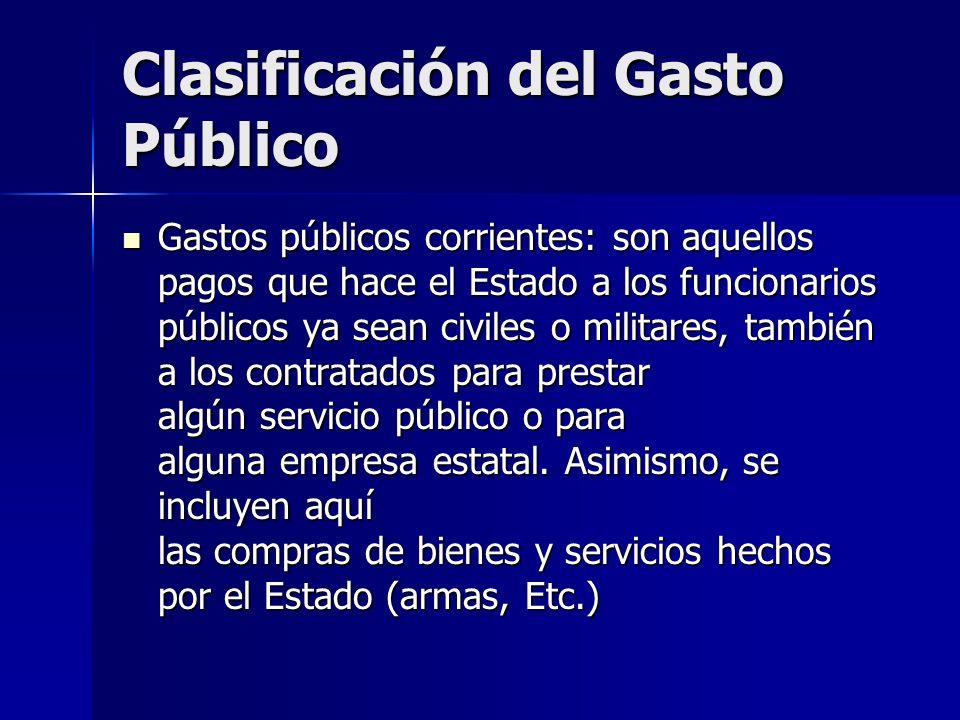 Clasificación del Gasto Público Gastos públicos corrientes: son aquellos pagos que hace el Estado a los funcionarios públicos ya sean civiles o milita