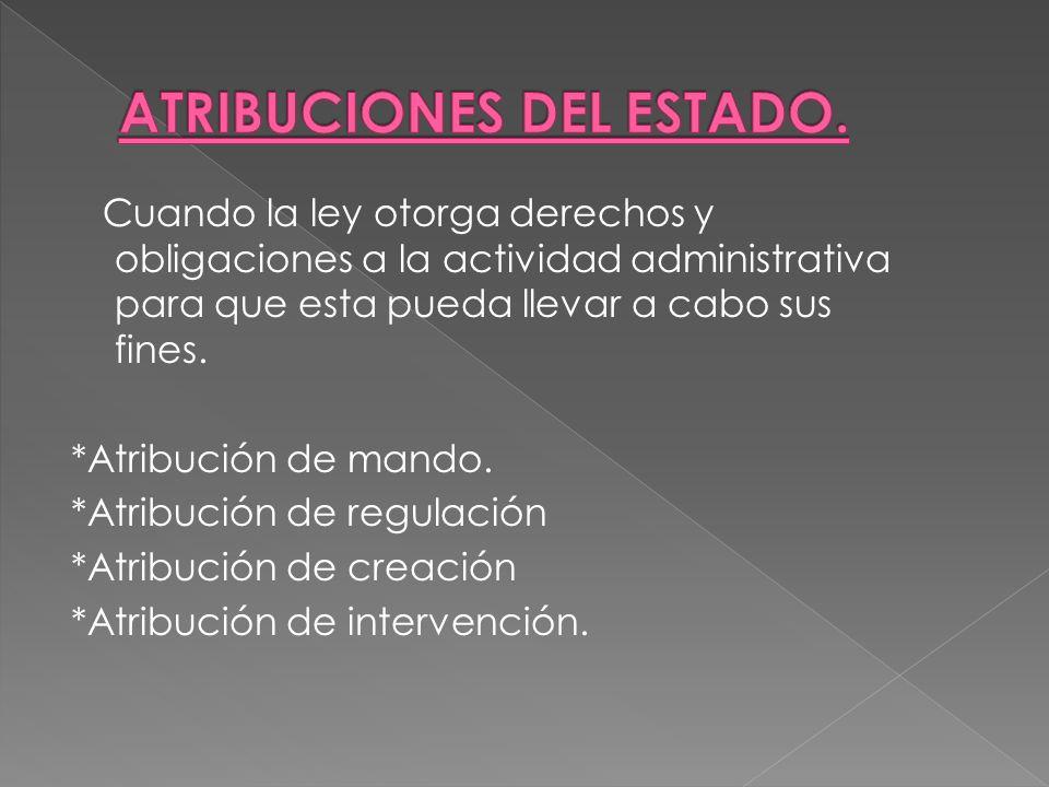 Cuando la ley otorga derechos y obligaciones a la actividad administrativa para que esta pueda llevar a cabo sus fines. *Atribución de mando. *Atribuc