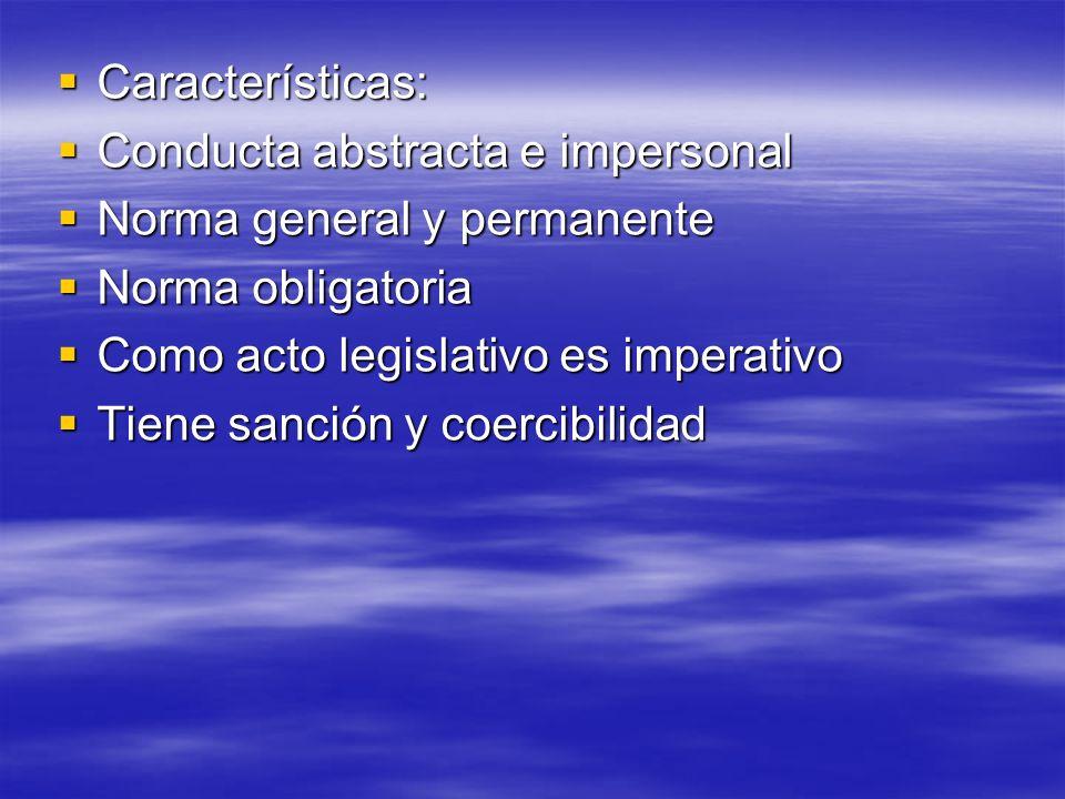 Características: Características: Conducta abstracta e impersonal Conducta abstracta e impersonal Norma general y permanente Norma general y permanent