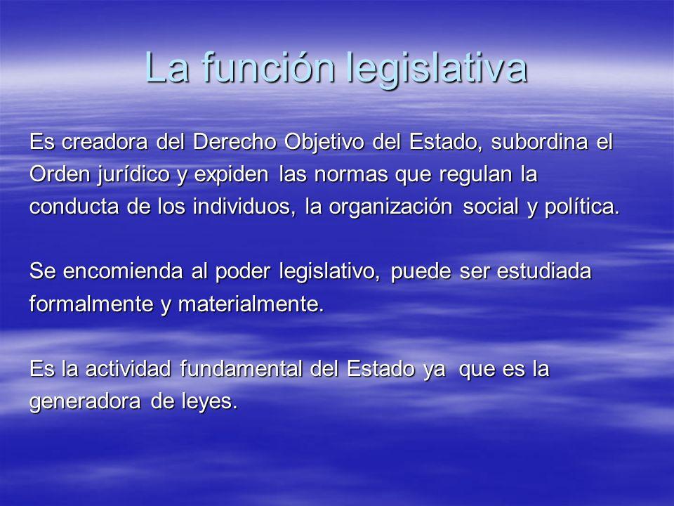La función legislativa Es creadora del Derecho Objetivo del Estado, subordina el Orden jurídico y expiden las normas que regulan la conducta de los in