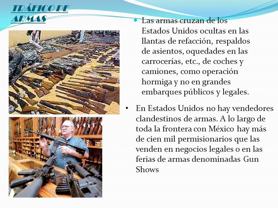 TRÁFICO DE ARMAS Las armas cruzan de los Estados Unidos ocultas en las llantas de refacción, respaldos de asientos, oquedades en las carrocerías, etc.