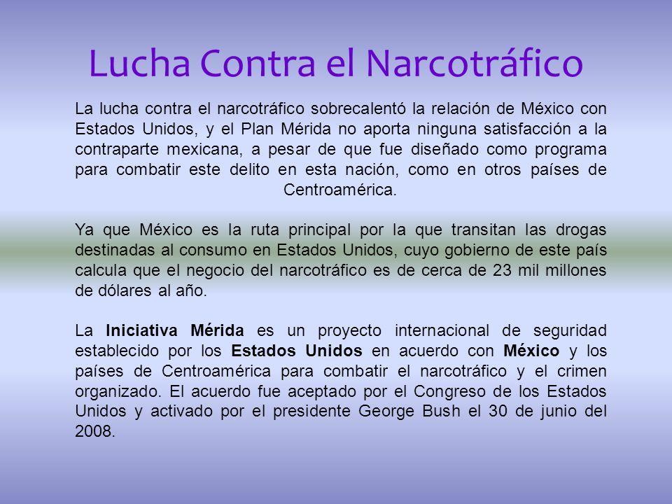 Lucha Contra el Narcotráfico La lucha contra el narcotráfico sobrecalentó la relación de México con Estados Unidos, y el Plan Mérida no aporta ninguna