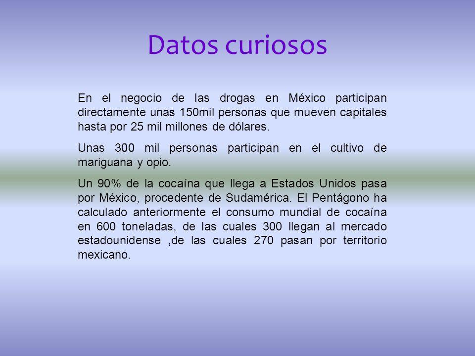 Datos curiosos En el negocio de las drogas en México participan directamente unas 150mil personas que mueven capitales hasta por 25 mil millones de dó