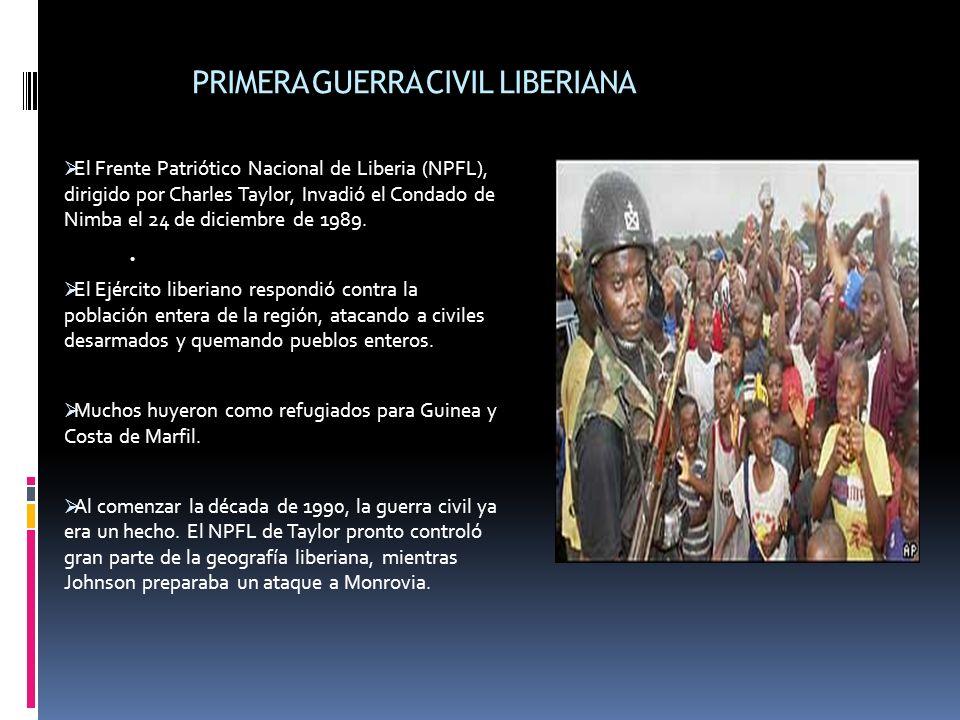 PRIMERA GUERRA CIVIL LIBERIANA El Frente Patriótico Nacional de Liberia (NPFL), dirigido por Charles Taylor, Invadió el Condado de Nimba el 24 de diciembre de 1989.