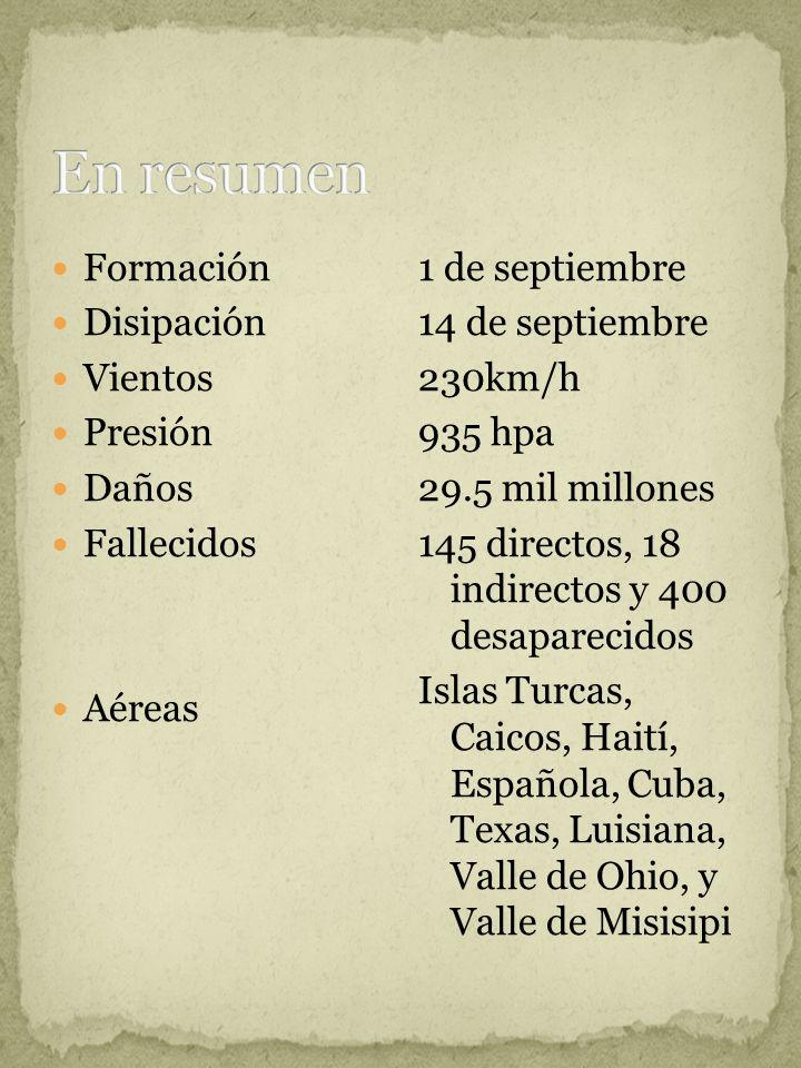 Formación Disipación Vientos Presión Daños Fallecidos Aéreas 1 de septiembre 14 de septiembre 230km/h 935 hpa 29.5 mil millones 145 directos, 18 indirectos y 400 desaparecidos Islas Turcas, Caicos, Haití, Española, Cuba, Texas, Luisiana, Valle de Ohio, y Valle de Misisipi