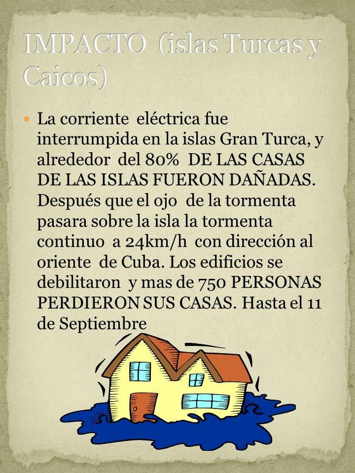 La corriente eléctrica fue interrumpida en la islas Gran Turca, y alrededor del 80% DE LAS CASAS DE LAS ISLAS FUERON DAÑADAS. Después que el ojo de la
