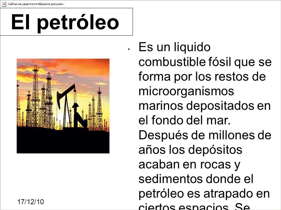 17/12/10 Es un liquido combustible fósil que se forma por los restos de microorganismos marinos depositados en el fondo del mar. Después de millones d