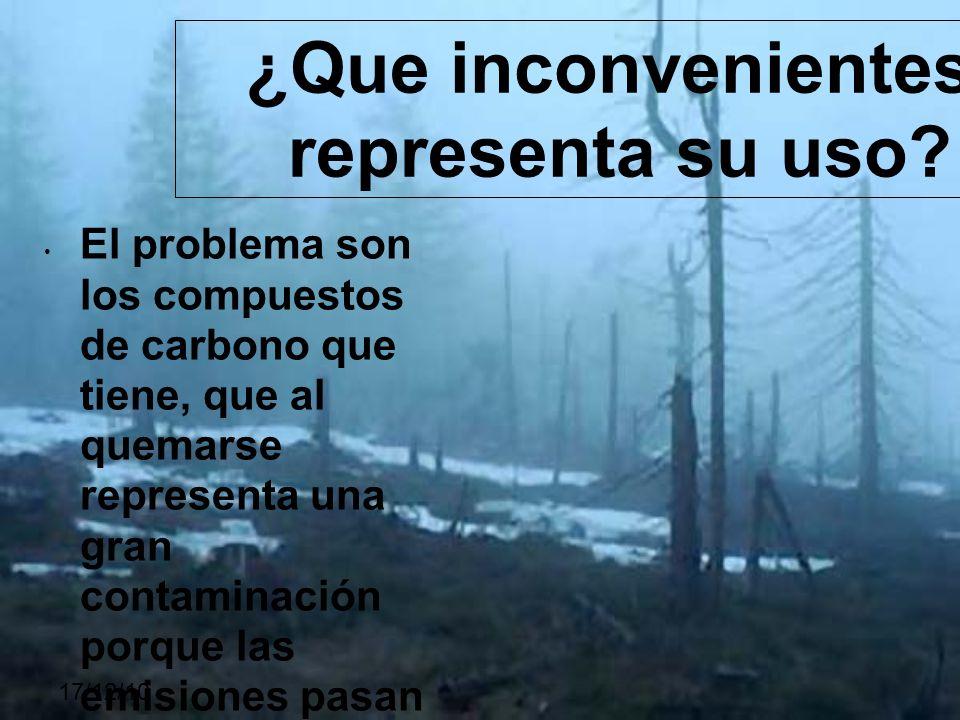 17/12/10 El problema son los compuestos de carbono que tiene, que al quemarse representa una gran contaminación porque las emisiones pasan hacia la at