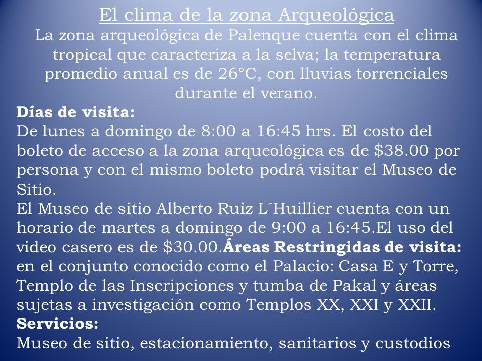 El clima de la zona Arqueológica La zona arqueológica de Palenque cuenta con el clima tropical que caracteriza a la selva; la temperatura promedio anu