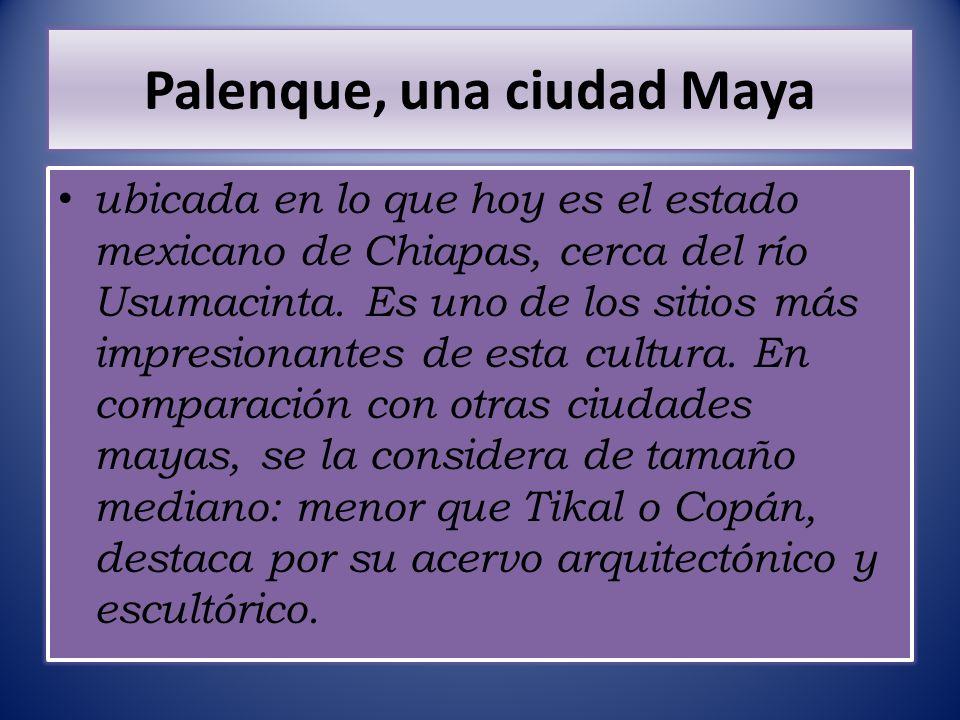 Palenque, una ciudad Maya ubicada en lo que hoy es el estado mexicano de Chiapas, cerca del río Usumacinta. Es uno de los sitios más impresionantes de