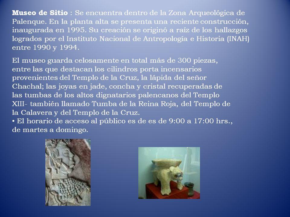 Museo de Sitio : Se encuentra dentro de la Zona Arqueológica de Palenque. En la planta alta se presenta una reciente construcción, inaugurada en 1995.