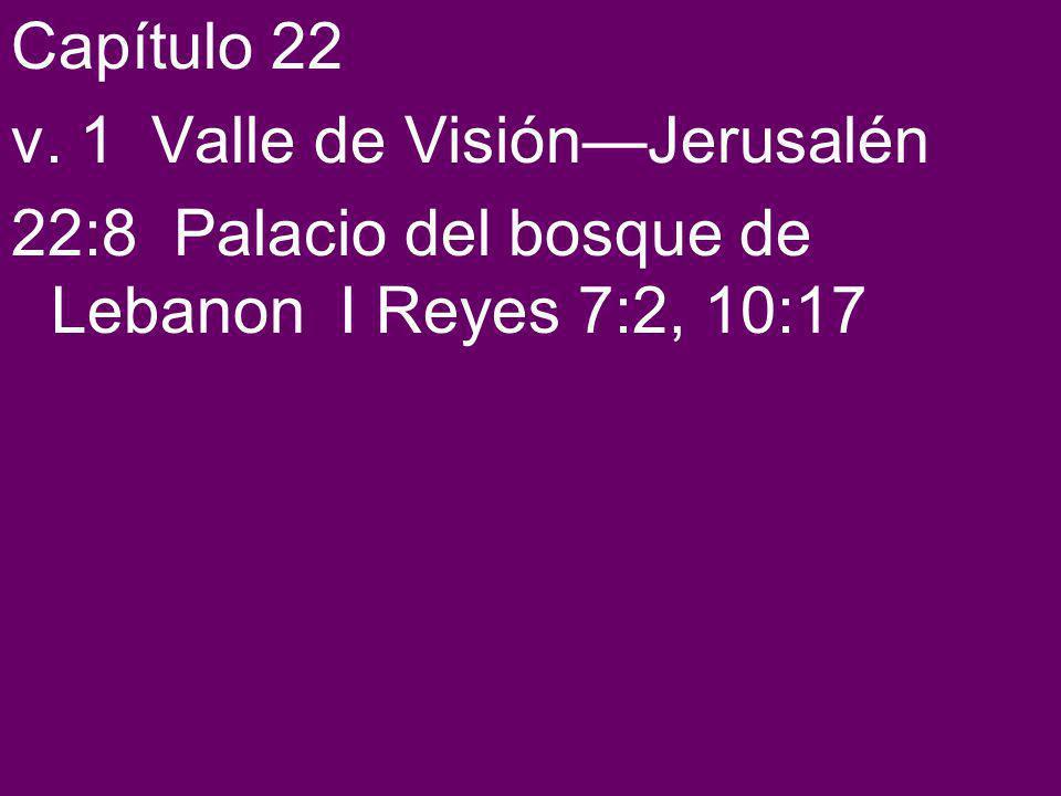 Capítulo 22 v. 1 Valle de VisiónJerusalén 22:8 Palacio del bosque de Lebanon I Reyes 7:2, 10:17