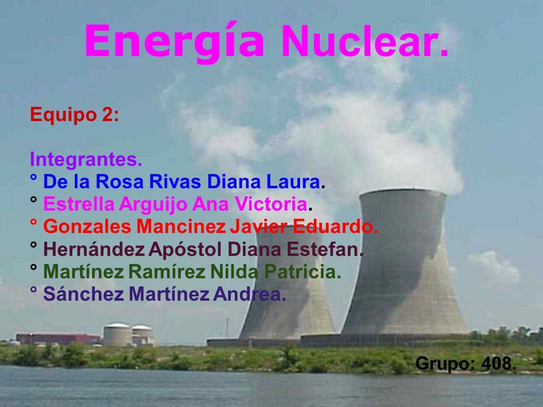 Energía Nuclear. Grupo: 408. Equipo 2: Integrantes. ° De la Rosa Rivas Diana Laura. ° Estrella Arguijo Ana Victoria. ° Gonzales Mancinez Javier Eduard