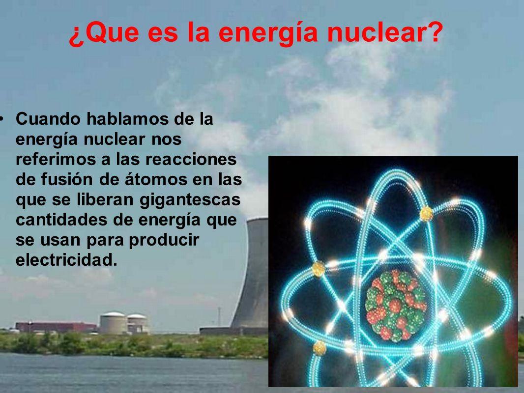 ¿Que es la energía nuclear? Cuando hablamos de la energía nuclear nos referimos a las reacciones de fusión de átomos en las que se liberan gigantescas