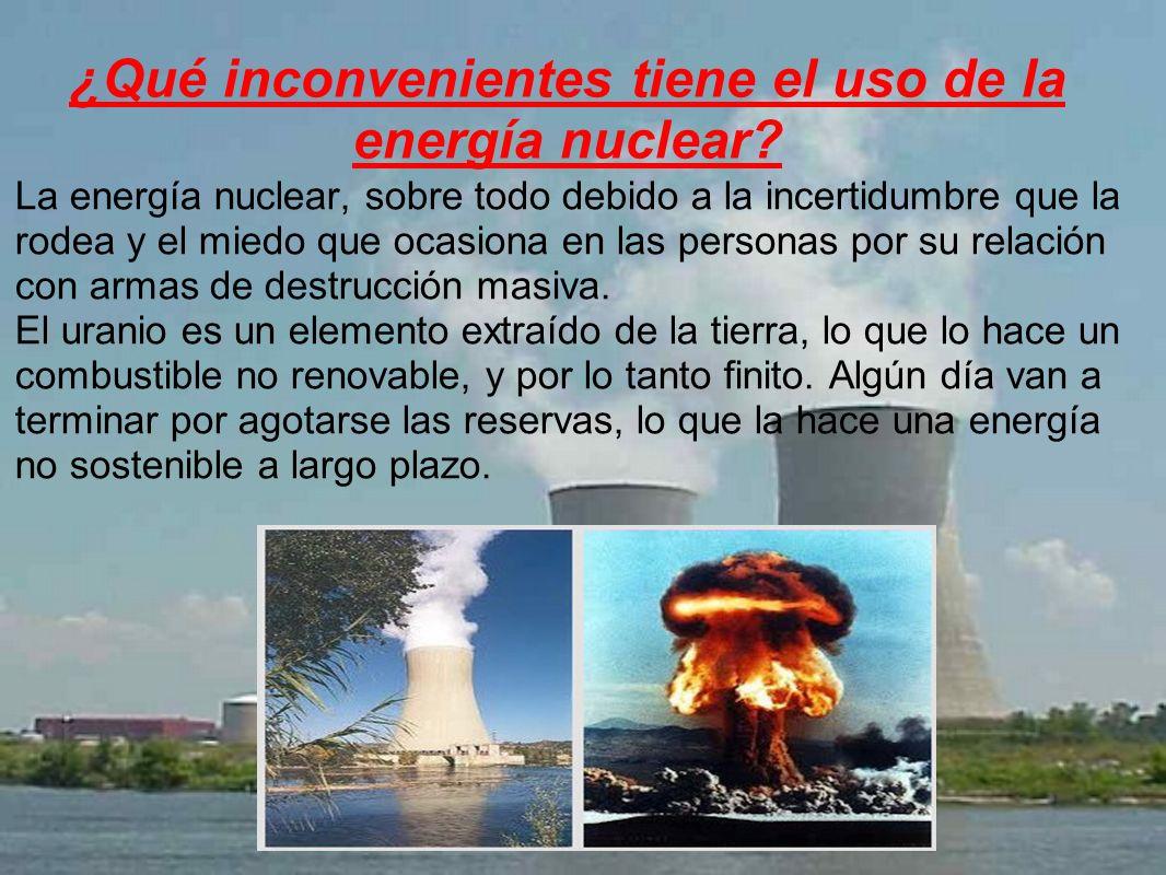 La energía nuclear, sobre todo debido a la incertidumbre que la rodea y el miedo que ocasiona en las personas por su relación con armas de destrucción