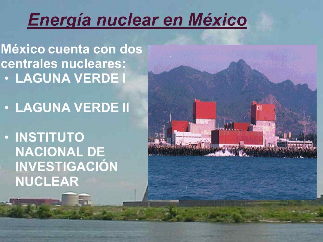 Energía nuclear en México México cuenta con dos centrales nucleares: LAGUNA VERDE I LAGUNA VERDE II INSTITUTO NACIONAL DE INVESTIGACIÓN NUCLEAR