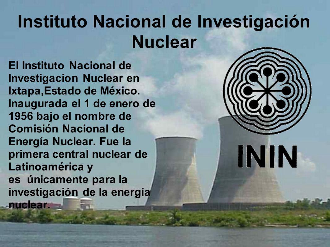Instituto Nacional de Investigación Nuclear El Instituto Nacional de Investigacion Nuclear en Ixtapa,Estado de México. Inaugurada el 1 de enero de 195